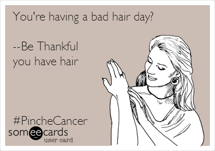 You're having a bad hair day?  --Be Thankful you have hair    #PincheCancer
