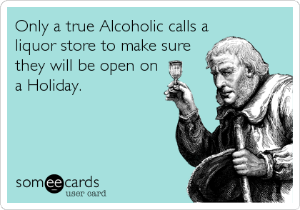 Only a true Alcoholic calls aliquor store to make surethey will be open ona Holiday.