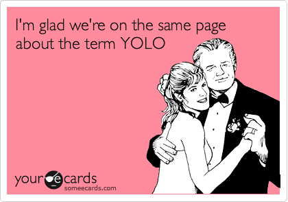 I'm glad we're on the same page about the term YOLO