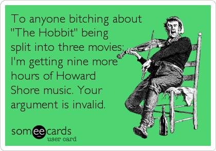 """To anyone bitching about """"The Hobbit"""" being split into three movies: I'm getting nine more hours of Howard Shore music. Your argument is invalid."""