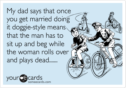 My dad says that once  you get married doing it doggie-style means that the man has to sit up and beg while the woman rolls over and plays dead.......