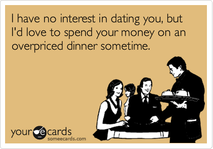 I have no interest in dating you, but I'd love to spend your money on an overpriced dinner sometime.