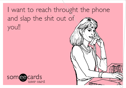 I want to reach throught the phone and slap the shit out of  you!!