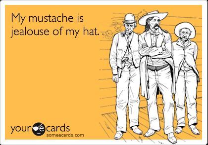 My mustache is jealouse of my hat.
