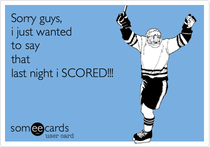 Sorry guys, i just wanted to saythatlast night i SCORED!!!