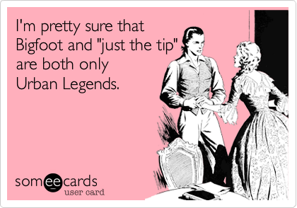"""I'm pretty sure that Bigfoot and """"just the tip"""" are both only Urban Legends."""
