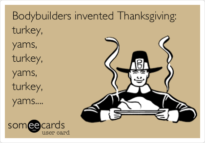 Bodybuilders invented Thanksgiving: turkey, yams, turkey, yams, turkey, yams....