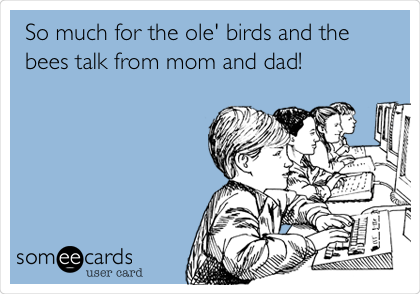 So much for the ole' birds and the bees talk from mom and dad!