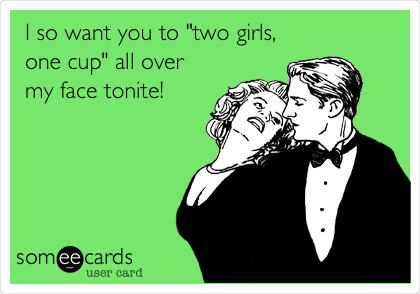 "I so want you to ""two girls, one cup"" all over my face tonite!"