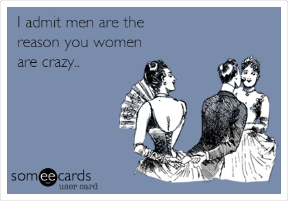 I admit men are the reason you women are crazy..