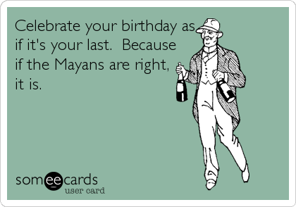 Celebrate your birthday as if it's your last.  Because if the Mayans are right, it is.