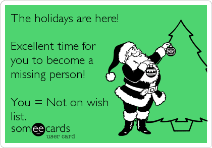 The holidays are here!  Excellent time for you to become a missing person!  You = Not on wish list.