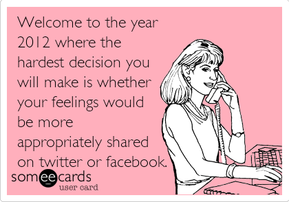 Welcome to the year 2012 where the hardest decision you will make is whether your feelings would be more appropriately shared on twitter or facebook.