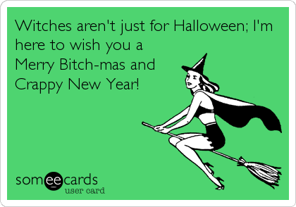 Witches aren't just for Halloween; I'm here to wish you a Merry Bitch-mas and Crappy New Year!