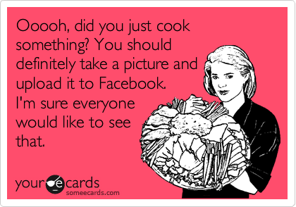 Ooooh, did you just cook something? You should definitely take a picture and upload it to Facebook. I'm sure everyone would like to see that.