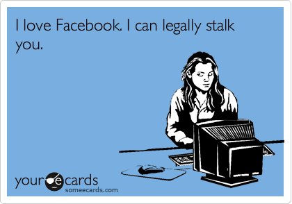 I love Facebook. I can't legally stalk you.