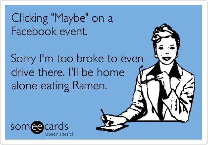"""Clicking """"Maybe"""" on aFacebook event.Sorry I'm too broke to get there. I'll be home alone eatingRamen."""