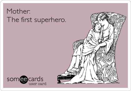 Mother: The first superhero.