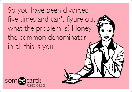 So you have been divorced five times and can't figure out what the problem is? Honey, the common denominator in all this is you.