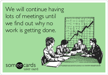 We Will Continue Having Lots Of Meetings Until Find Out Why No Work Is Getting