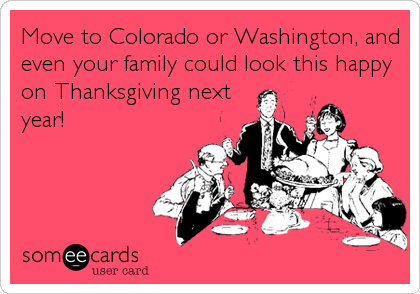 Move to Colorado or Washington, and even your family could look this happy on Thanksgiving next year!