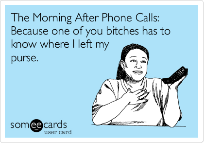 The-Morning-After Phone-Calls: Because one of you bitches has to know where I left my