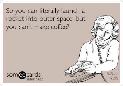 So you can literally launch a rocket into outer space, but you can't make coffee?