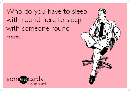 Who do you have to sleep with round here to sleep with someone round here.