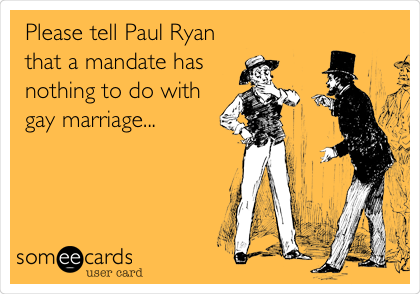 Please tell Paul Ryan that a mandate has nothing to do with gay marriage...