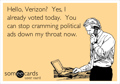 Hello, Verizon?  Yes, I already voted today.  You can stop cramming political ads down my throat now.