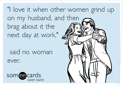 """""""I love it when other women grind up on my husband, and then brag about it the next day at work.""""                           said no woman ever."""