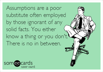 Assumptions are a poor substitute often employed by those ignorant of any solid facts. You either know a thing or you don't. There is no in between.