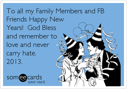To all my Family Members and FB Friends Happy New Years!  God Bless and remember to love and never carry hate. 2013.