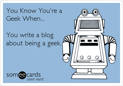 You Know You're a Geek When...  You write a blog about being a geek.