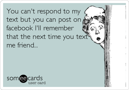 You can't respond to my text but you can post on facebook I'll remember that the next time you text me friend...