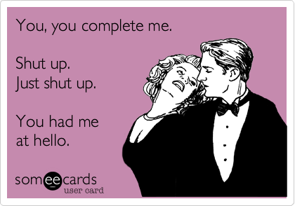 You%2C you complete me.  Shut up. Just shut up.  You had me at hello.