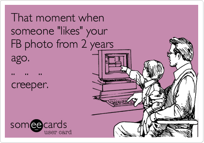 "That moment when someone ""likes"" your FB photo from 2 years