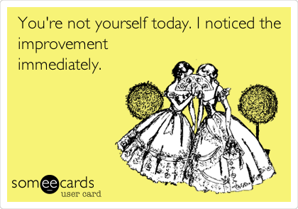 You're not yourself today. I noticed the improvement immediately.