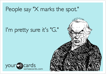 """People say """"X marks the spot.""""   I'm pretty sure it's """"G."""""""