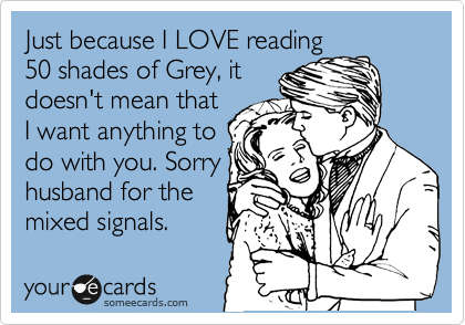 Just because LOVE reading 50 shades of Grey, it doesn't mean