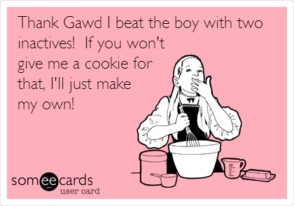 Thank Gawd I beat the boy with two inactives!  If you won't give me a cookie for that, I'll just make my own!