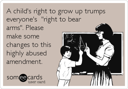 """A child's right to grow up trumps everyone's  """"right to bear arms"""". Please make some changes to this highly abused amendment."""