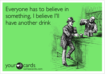 Everyone has to believe in something, I believe I'll have another drink