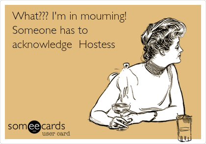 What??? I'm in mourning! Someone has to acknowledge  Hostess!