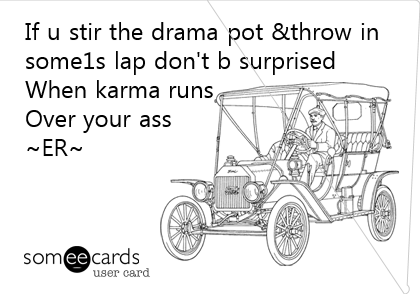 If u stir the drama pot &throw in some1s lap don't b surprised When karma runs Over your ass ~ER~