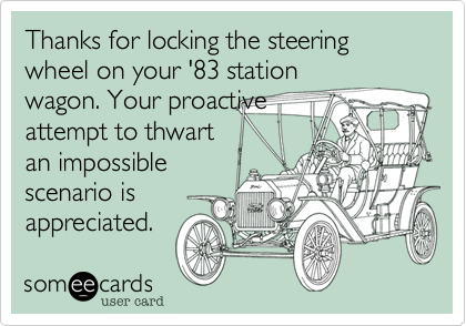 Thanks for locking the steering wheel on your '83 station wagon. Your proactive attempt to thwart an impossible scenario is appreciated.