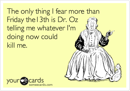 The only thing I fear more than  Friday the13th is Dr. Oz telling me whatever I'm doing now could  kill me.