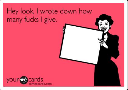 Hey look, I wrote down how many fucks I give.