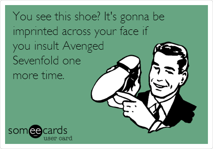 You see this shoe? It's gonna be imprinted across your face if you insult Avenged Sevenfold one more time.