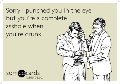 Sorry I punched you in the eye, but you're a complete asshole when you're drunk.